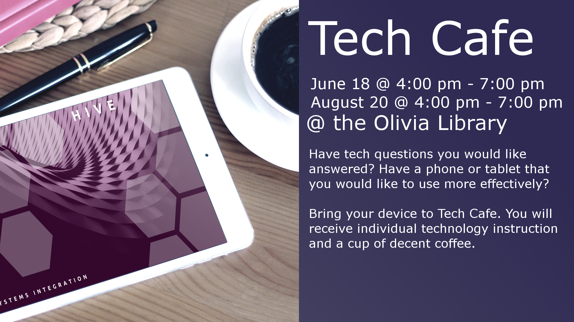 June 18 @ 4:00 - 7:00 pm August 20 @ 4:00 - 7:00 pm Have tech questions you would like answered? Have a phone or tablet that you would like to use more effectively? Then come to Tech Cafe.