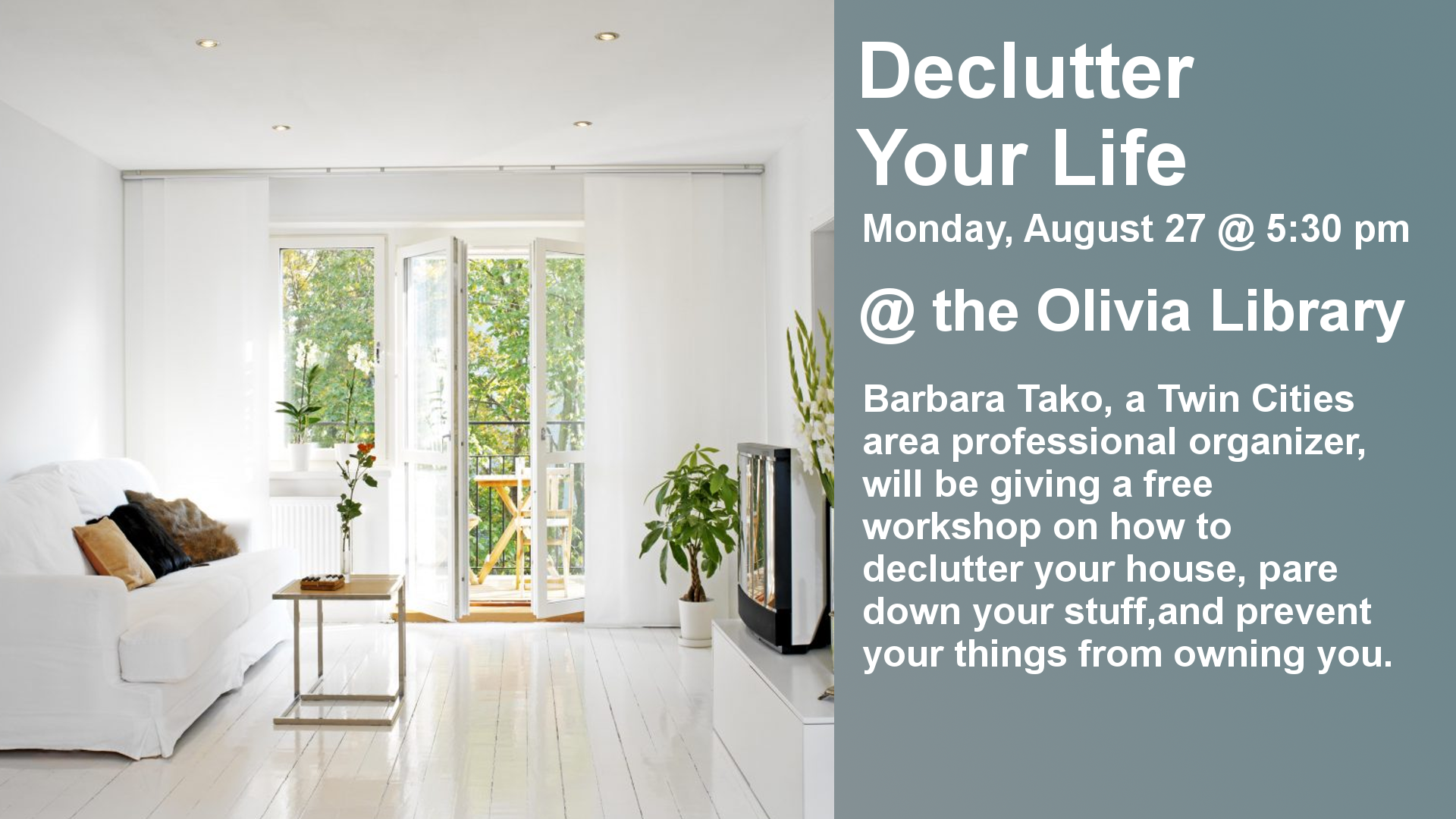Monday, August 27 @ 5:30 @ the Olivia Library. Barbara Tako, a twin cities area professional organizer, will be giving a free workshop on how to declutter your house, pare down your stuff, and prevent your things from owning you.