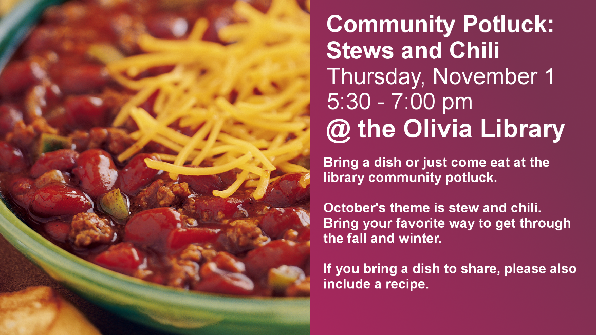 Community Potluck: Hotdish Thursday, November 1 5:30 - 7:00 pm @ the Olivia Library Bring a dish or just come eat at the library community potluck. October's theme is Chili and Stew. Bring your favorite version of your cold-weather favorites. If you bring a dish to share, please also include a recipe.