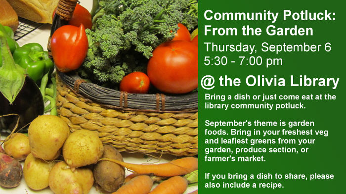 Thursday, September 6 @ 5:30-7:00 pm  Bring a dish or just come and enjoy at our community potluck.  September's theme is Garden foods. Bring in your freshest zucchinis and leafiest greens from your garden (or produce section of the grocery store).  If you bring a dish to share, please also bring a recipe.