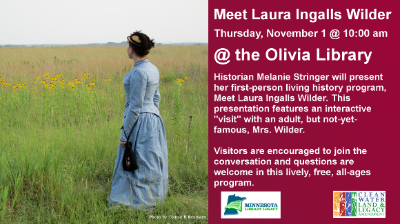 "Meet Laura Ingalls Wilder  Thursday, November 1 @ 10:00 am  @ the Olivia Library  Historian Melanie Stringer will present her first-person living history program, Meet Laura Ingalls Wilder. This presentation features an interactive ""visit"" with an adult, but not-yet-famous, Mrs. Wilder.  Visitors are encouraged to join the conversation and questions are welcome in this lively, free, all-ages program.   For more information, follow Melanie on Facebook or Twitter: @MeetLIW  ""This project is funded in part or in whole with money from Minnesota's Arts and Cultural Heritage fund."""