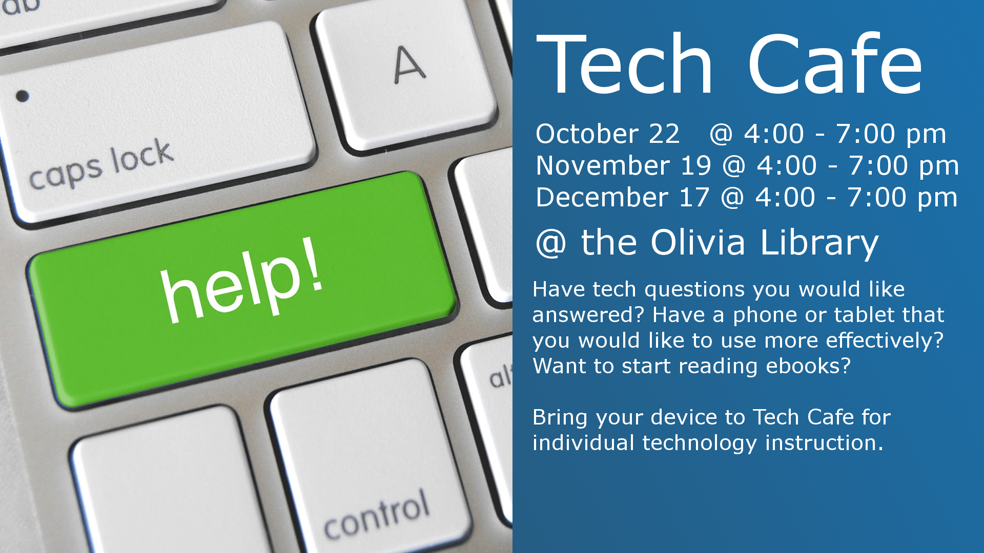 Tech Cafe  October 22 4:00 - 7:00 pm November 19 4:00 - 7:00 pm December 17 4:00 - 7:00 pm  @ the Olivia Library  Have tech questions you would like answered? Have a phone or tablet you would like to use more effectively? Want to start reading ebooks?  Bring your device to Tech Cafe for individual technology instruction.