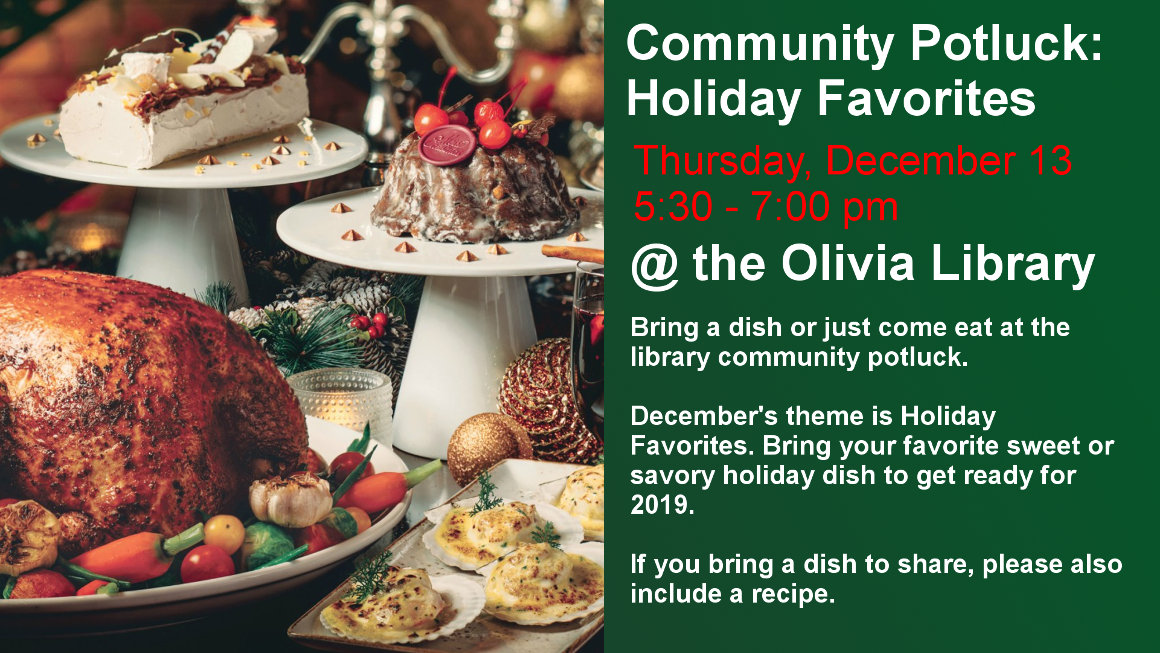 Community Potluck: Holiday Favorites Thursday, December 13 5:30 - 7:00 pm @ the Olivia Library Bring a dish or just come eat at the library community potluck. December's theme is Holiday Favorites. Bring your favorite sweet or savory holiday dish to get ready for 2019. If you bring a dish to share, please also include a recipe.
