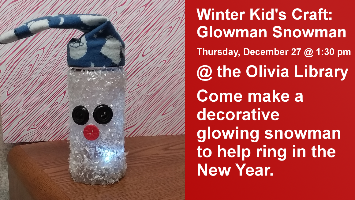 Winter Kid's Craft: Glowman Snowman Thursday, December 27 @ 1:30 pm @ the Olivia Library Come make a decorative glowing snowman to help ring in the New Year.