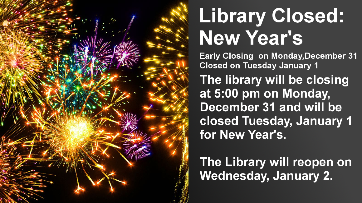 Library Closed: New Year's  Early Closing  on Monday,December 31 Closed on Tuesday January 1  The library will be closing at 5:0 pm on Monday, December 31 and will be closed Tuesday, January 1 for New Year's.  The Library will reopen on Wednesday, January 2.