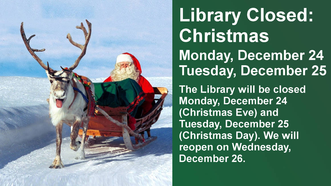 Library Closed: Christmas  Monday, December 24 Tuesday, December 25  The Library will be closed Monday, December 24 (Christmas Eve) and Tuesday, December 25 (Christmas Day). We will reopen on Wednesday, December 26.