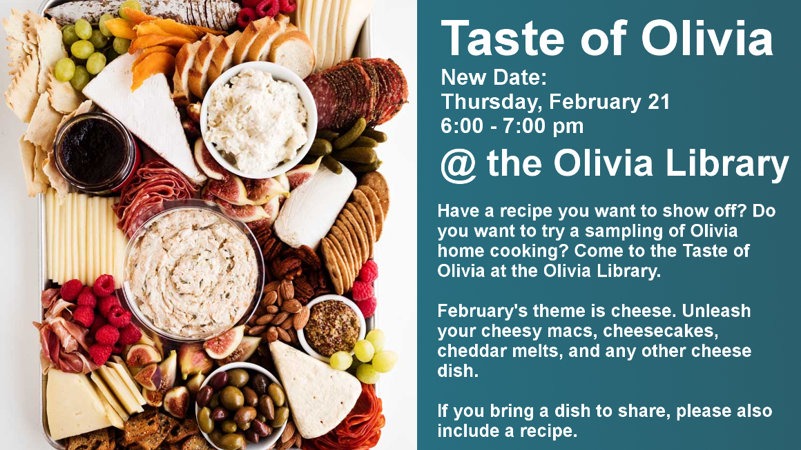 Taste of Olivia Thursday, February 21  6:00 - 7:00 pm @ the Olivia Library Have a recipe you want to show off? Do you want to try a sampling of Olivia home cooking? Come to the Taste of Olivia at the Olivia Library.  February's theme is cheese. Unleash your cheesy macs, cheesecakes, cheddar melts, and any other cheese dish.  If you bring a dish to share, please also include a recipe.