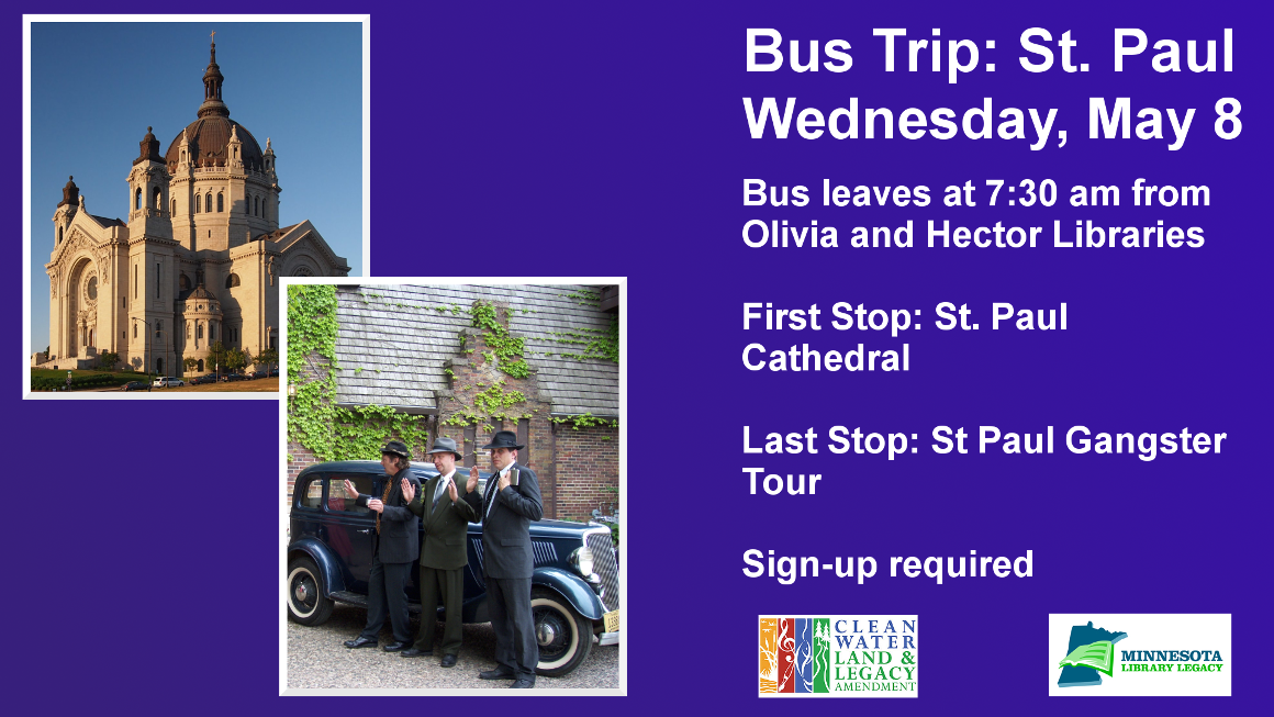 "Bus Trip: St. Paul Wednesday, May 8 Bus leaves at 7:30 am from Olivia and Hector Libraries  First Stop: St. Paul Cathedral  Last Stop: St Paul Gangster Tour  Sign-up required ""This project is funded in part or in whole with money from Minnesota's Arts and Cultural Heritage fund."""