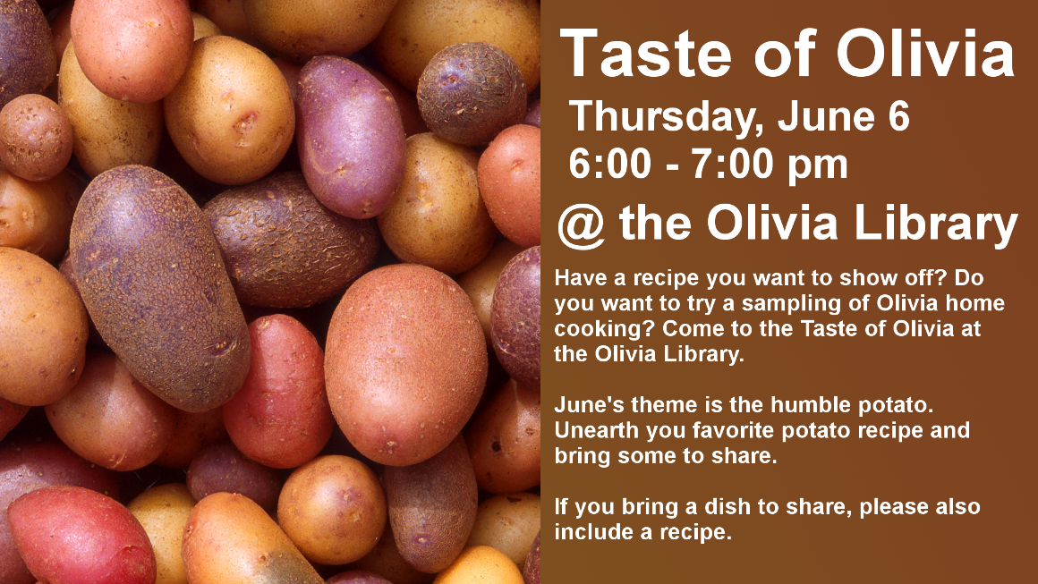 Taste of Olivia Thursday, June 6 6:00 - 7:00 pm @ the Olivia Library Have a recipe you want to show off? Do you want to try a sampling of Olivia home cooking? Come to the Taste of Olivia at the Olivia Library.  June's theme is the humble potato. Unearth you favorite potato recipe and bring some to share.  If you bring a dish to share, please also include a recipe.