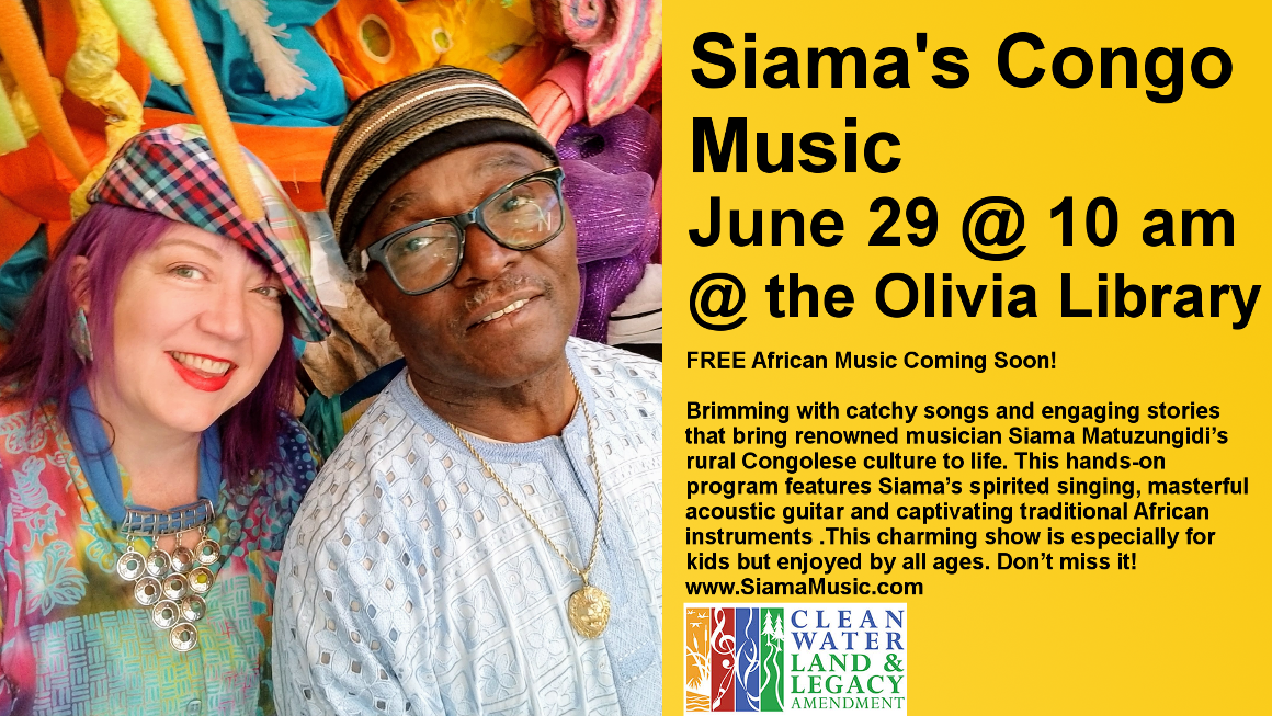 June 29 @ 10 am. Olivia Library. FREE African Music Coming Soon!   Brimming with catchy songs and engaging stories that bring renowned musician Siama Matuzungidi's rural Congolese culture to life. This hands-on program features Siama's spirited singing, masterful acoustic guitar and captivating traditional African instruments .This charming show is especially for kids but enjoyed by all ages. Don't miss it!  www.SiamaMusic.com   This project is funded in part or in whole with money from Minnesota's Arts and Cultural Heritage fund.