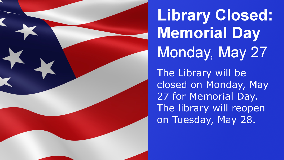 Library Closed: Memorial Day Monday May 27 The Library will be closed on Monday, May 27 for Memorial Day. The library will reopen on Tuesday, May 28.