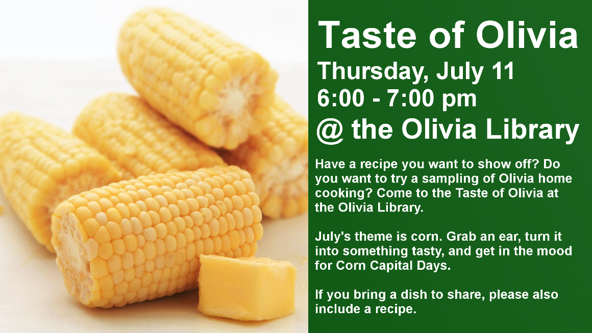 Taste of Olivia Thursday, July 11 6:00 - 7:00 pm @ the Olivia Library Have a recipe you want to show off? Do you want to try a sampling of Olivia home cooking? Come to the Taste of Olivia at the Olivia Library.  July's theme is corn. Grab an ear, turn it into something tasty, and get in the mood for Corn Capital Days.  If you bring a dish to share, please also include a recipe.