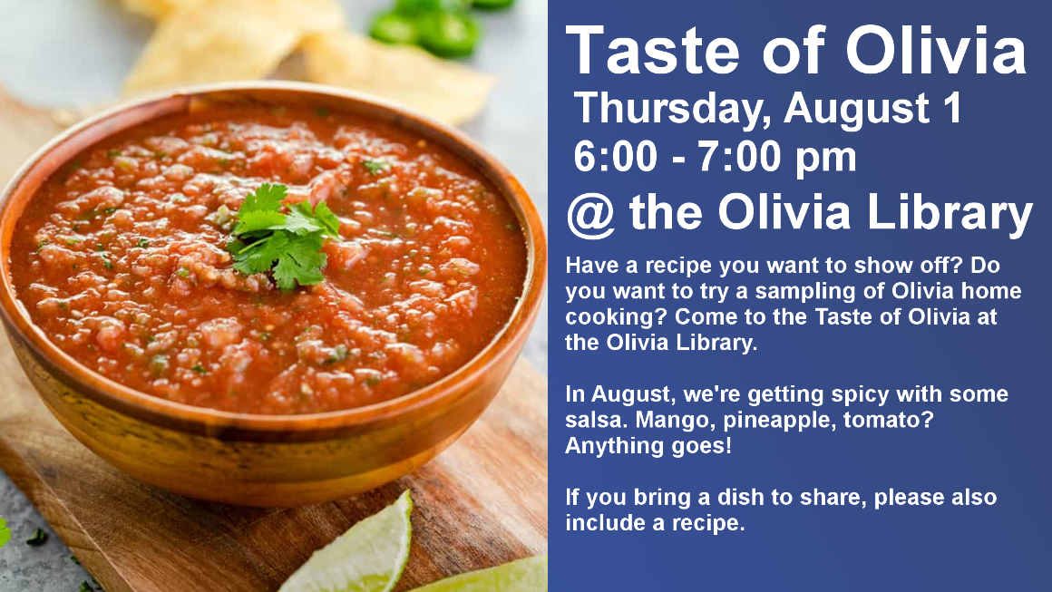 Taste of Olivia Thursday, August 1 6:00 - 7:00 pm @ the Olivia Library Have a recipe you want to show off? Do you want to try a sampling of Olivia home cooking? Come to the Taste of Olivia at the Olivia Library.  In August, we're getting spicy with some salsa. Mango, pineapple, tomato? Anything goes!  If you bring a dish to share, please also include a recipe