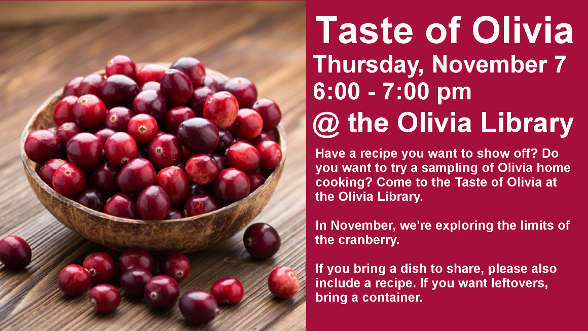 Taste of Olivia Thursday, November 7 6:00 - 7:00 pm @ the Olivia Library Have a recipe you want to show off? Do you want to try a sampling of Olivia home cooking? Come to the Taste of Olivia at the Olivia Library.  In November, we're exploring the limits of the cranberry.  If you bring a dish to share, please also include a recipe. If you want leftovers, bring a container.