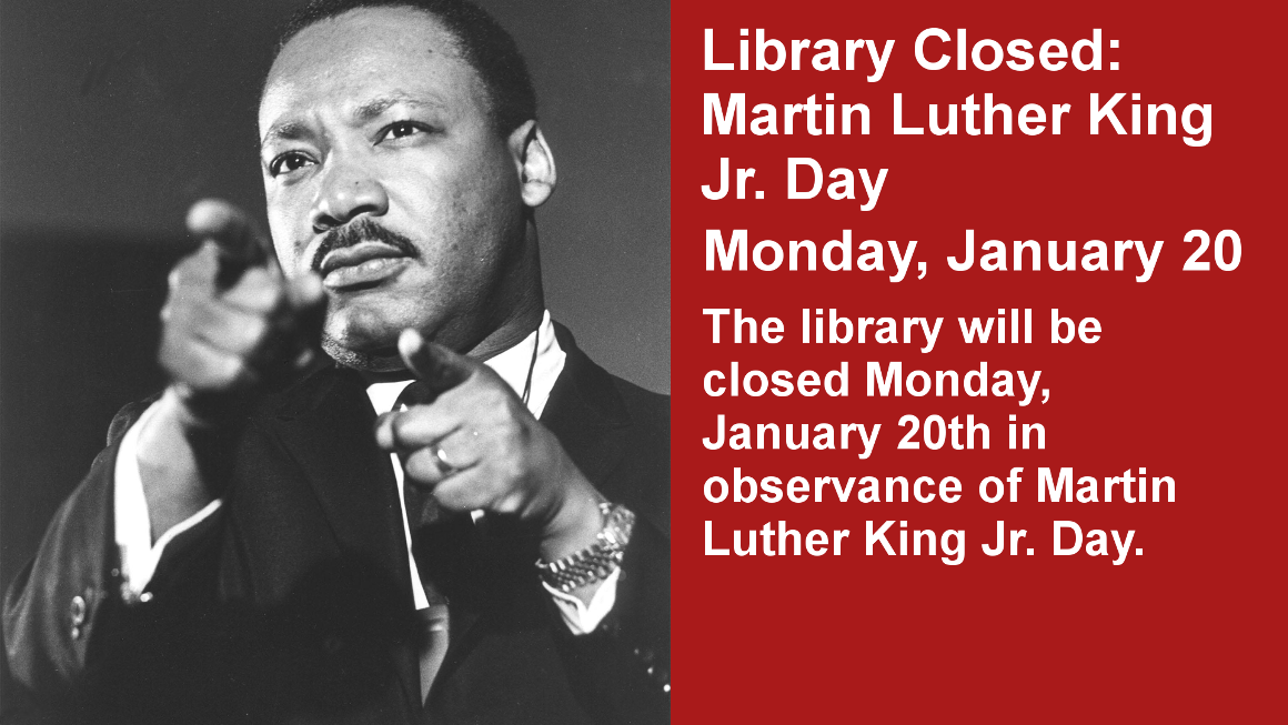 Library Closed: Martin Luther King Jr. Day Monday, January 20 The library will be closed Monday, January 20th in observance of Martin Luther King Jr. Day.