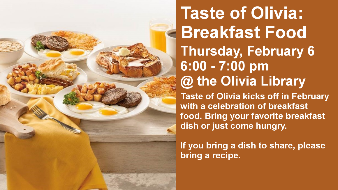 Taste of Olivia: Breakfast Food Thursday, February 6 6:00 - 7:00 pm @ the Olivia Library Taste of Olivia kicks off in February with a celebration of breakfast food. Bring your favorite breakfast dish or just come hungry.  If you bring a dish to share, please bring a recipe.