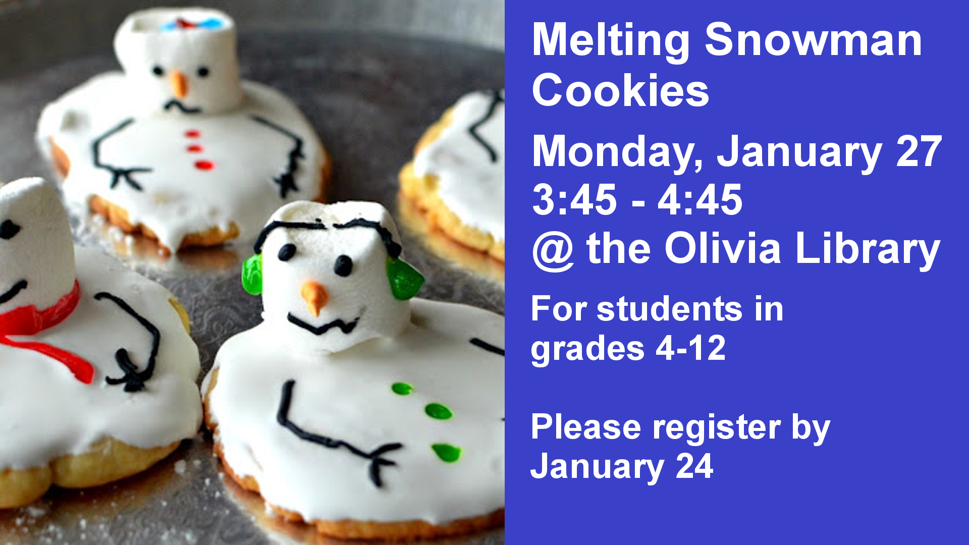 Melting Snowman Cookies Monday, January 27 3:45 - 4:45 @ the Olivia Library For students in  grades 4-12  Please register by January 24