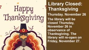 Library Closed: Thanksgiving Thursday. November 26 The library will be closed Thursday, November 26 in observance of Thanksgiving. The library will re-open on Friday, November 27.